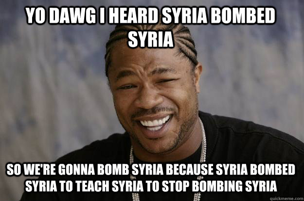 YO DAWG I HEARd syria bombed syria SO We're gonna bomb syria because syria bombed syria to teach syria to stop bombing syria - YO DAWG I HEARd syria bombed syria SO We're gonna bomb syria because syria bombed syria to teach syria to stop bombing syria  Xzibit meme