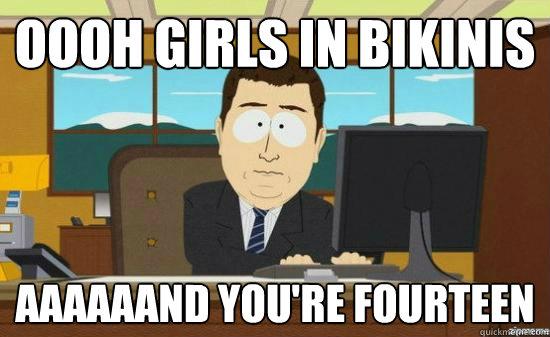 Oooh girls in bikinis aaaaaand you're fourteen