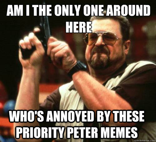 AM I THE ONLY ONE AROUND HERE WHO'S ANNOYED BY THESE PRIORITY PETER MEMES  - AM I THE ONLY ONE AROUND HERE WHO'S ANNOYED BY THESE PRIORITY PETER MEMES   Misc