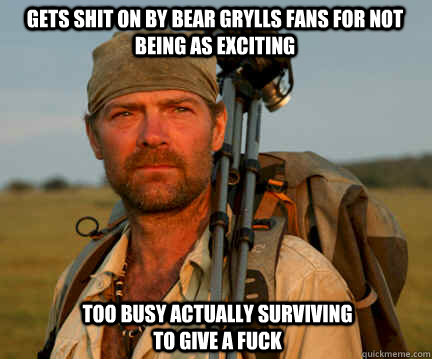 GETS SHIT ON BY BEAR GRYLLS FANS FOR NOT BEING AS EXCITING TOO BUSY ACTUALLY SURVIVING TO GIVE A FUCK