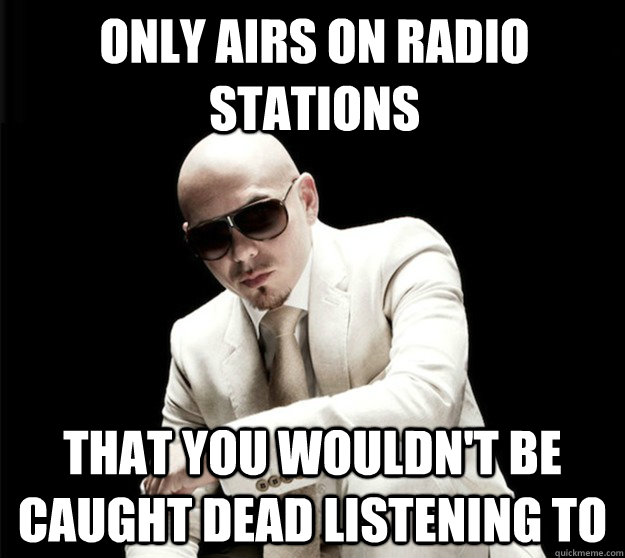 only airs on radio stations that you wouldn't be caught dead listening to