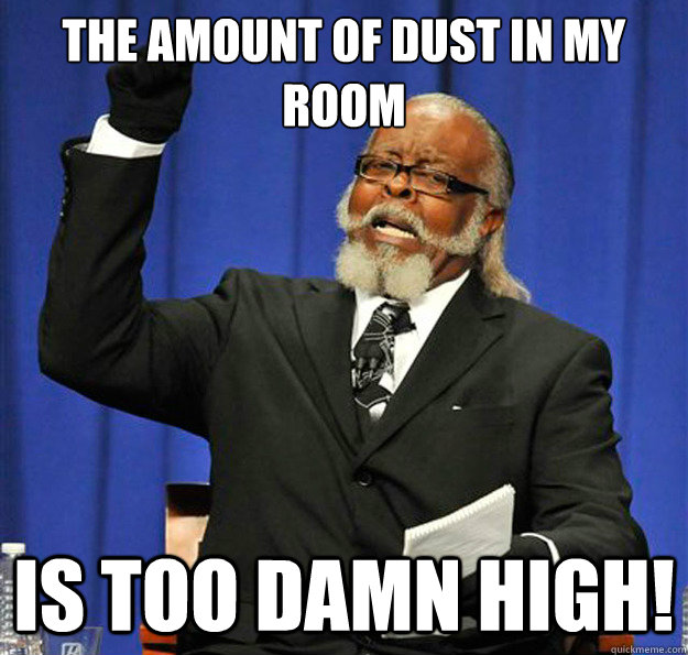 the amount of dust in my room is too damn high!