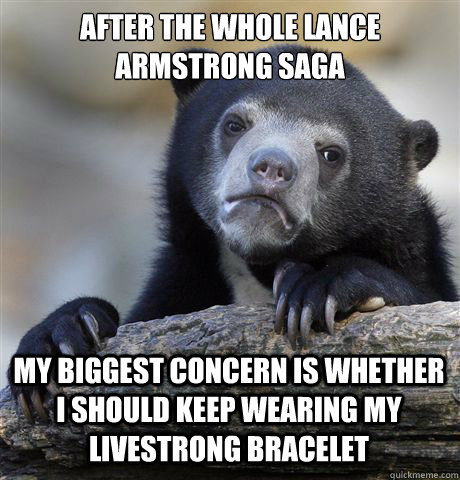 After the whole Lance Armstrong saga My biggest concern is whether I should keep wearing my Livestrong Bracelet - After the whole Lance Armstrong saga My biggest concern is whether I should keep wearing my Livestrong Bracelet  Confession Bear