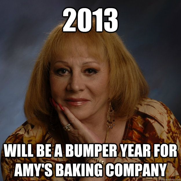 2013 will be a bumper year for amy's baking company - 2013 will be a bumper year for amy's baking company  Bullshit Psychic
