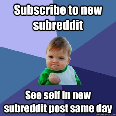 Subscribe to new subreddit See self in new subreddit post same day - Subscribe to new subreddit See self in new subreddit post same day  Success Kid