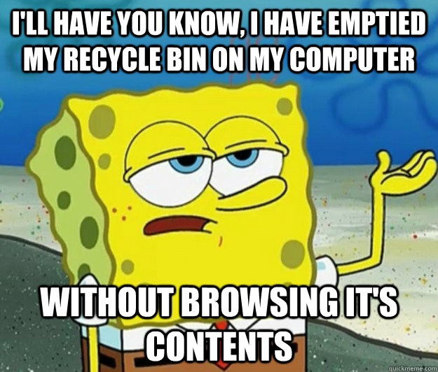 I'll have you know, I have emptied my recycle bin on my computer without browsing it's contents - I'll have you know, I have emptied my recycle bin on my computer without browsing it's contents  Tough Spongebob