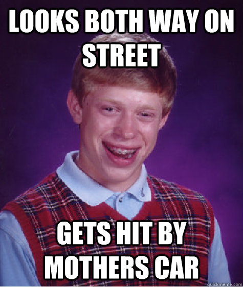 Looks both way on street Gets hit by mothers car  Bad Luck Brian
