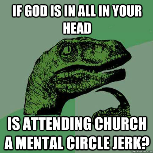 If god is in all in your head Is attending church a mental circle jerk?  Philosoraptor