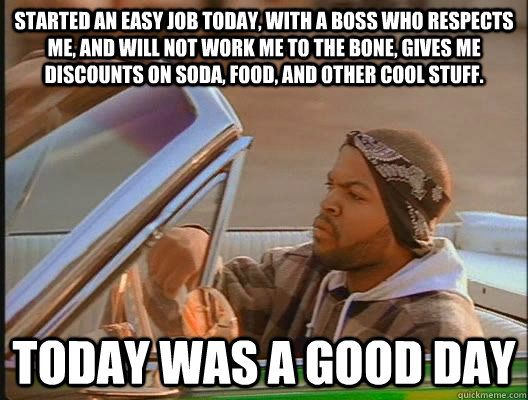 Started an easy job today, with a boss who respects me, and will not work me to the bone, gives me discounts on soda, food, and other cool stuff. Today was a good day - Started an easy job today, with a boss who respects me, and will not work me to the bone, gives me discounts on soda, food, and other cool stuff. Today was a good day  today was a good day