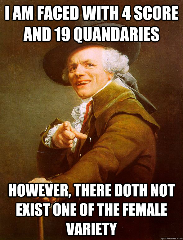 i am faced with 4 score and 19 quandaries however, there doth not exist one of the female variety - i am faced with 4 score and 19 quandaries however, there doth not exist one of the female variety  Joseph Ducreux