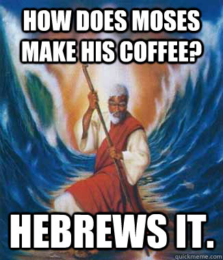 How does moses make his coffee? HEBREWS IT. - How does moses make his coffee? HEBREWS IT.  Moses