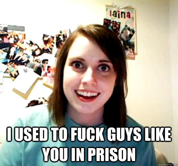 I used to fuck guys like you in prison -  I used to fuck guys like you in prison  Overly Attached Girlfriend