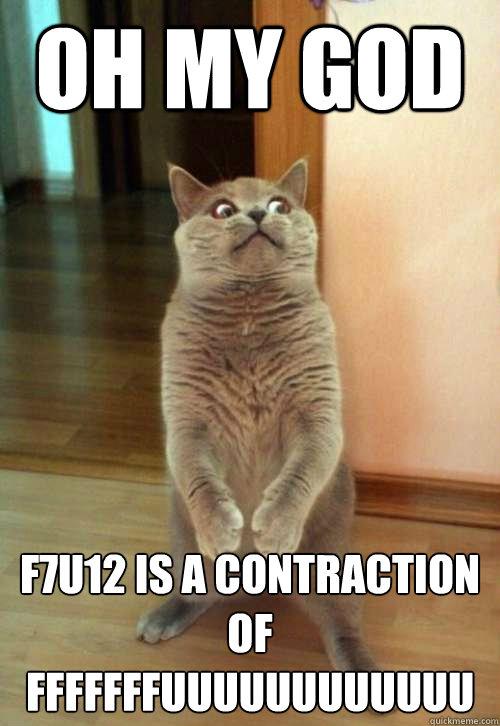 Oh my God f7u12 is a contraction of  fffffffuuuuuuuuuuuu  Horrorcat