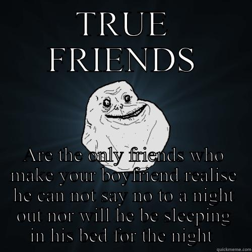 TRUE FRIENDS ARE THE ONLY FRIENDS WHO MAKE YOUR BOYFRIEND REALISE HE CAN NOT SAY NO TO A NIGHT OUT NOR WILL HE BE SLEEPING IN HIS BED FOR THE NIGHT  Forever Alone