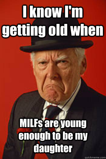 I know I'm getting old when MILFs are young enough to be my daughter  - I know I'm getting old when MILFs are young enough to be my daughter   Pissed old guy