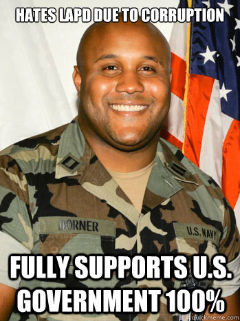 Hates LAPD due to corruption Fully supports U.S. Government 100% - Hates LAPD due to corruption Fully supports U.S. Government 100%  Scumbag Dorner