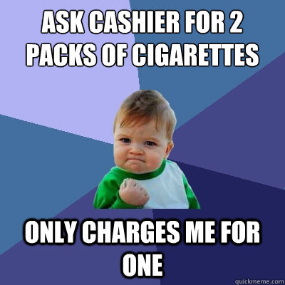 ask cashier for 2 packs of cigarettes only charges me for one - ask cashier for 2 packs of cigarettes only charges me for one  Success Kid