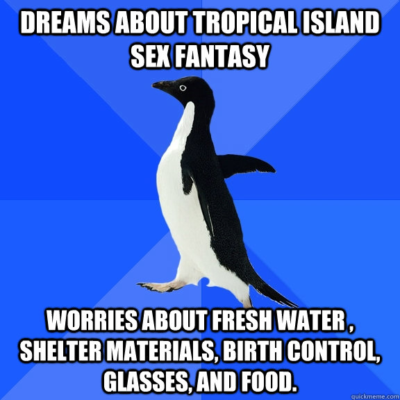 Dreams about tropical Island sex fantasy Worries about fresh water , shelter materials, birth control, glasses, and food. - Dreams about tropical Island sex fantasy Worries about fresh water , shelter materials, birth control, glasses, and food.  Socially Awkward Penguin