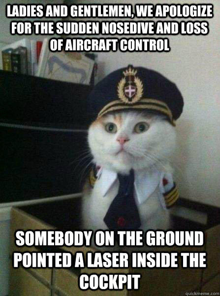 LADIES AND GENTLEMEN, WE APOLOGIZE FOR THE SUDDEN NOSEDIVE AND LOSS OF AIRCRAFT CONTROL SOMEBODY ON THE GROUND POINTED A LASER INSIDE THE COCKPIT - LADIES AND GENTLEMEN, WE APOLOGIZE FOR THE SUDDEN NOSEDIVE AND LOSS OF AIRCRAFT CONTROL SOMEBODY ON THE GROUND POINTED A LASER INSIDE THE COCKPIT  Captain kitteh