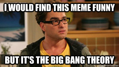 I would find this meme funny but it's the big bang theory