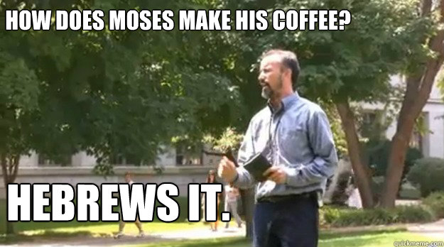 How does Moses make his coffee? Hebrews it.
