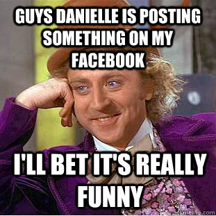 2adb6a4a5aae5a4796703cbaf14243d5ab0b9d228566fb067734b320ae39290f guys danielle is posting something on my facebook i'll bet it's