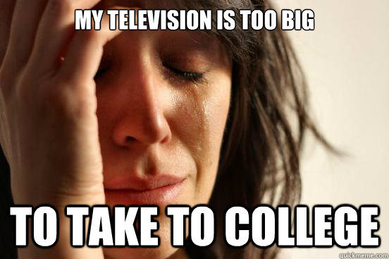 My television is too big To take to college - My television is too big To take to college  First World Problems