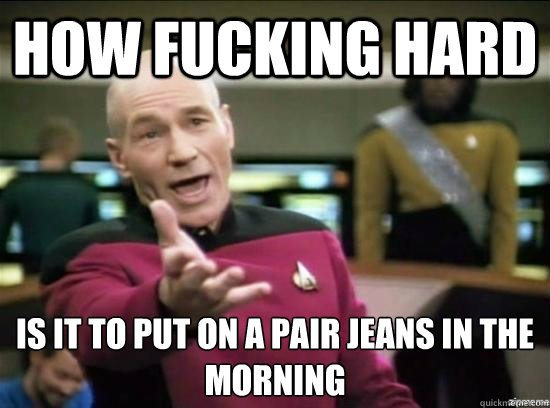 How fucking hard  is it to put on a pair jeans in the morning - How fucking hard  is it to put on a pair jeans in the morning  Annoyed Picard HD