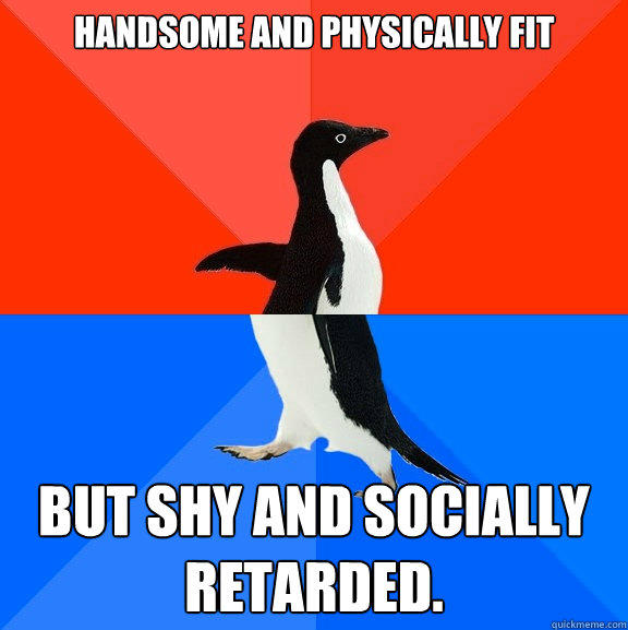 Handsome and Physically Fit But Shy and Socially Retarded. - Handsome and Physically Fit But Shy and Socially Retarded.  Socially Awesome Awkward Penguin