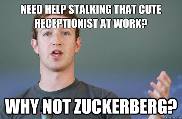 need help stalking that cute receptionist at work?  WHY NOT ZUCKERBERG?