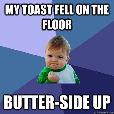 My toast fell on the floor Butter-side Up - My toast fell on the floor Butter-side Up  Success Kid