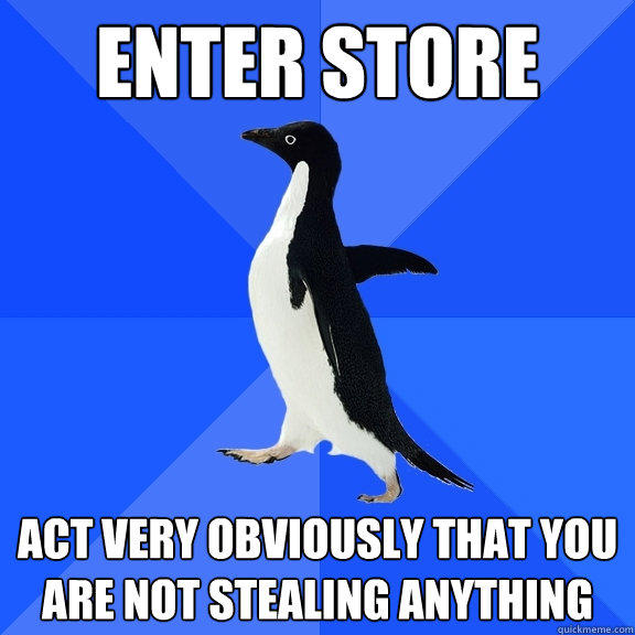 enter store act very obviously that you are not stealing anything - enter store act very obviously that you are not stealing anything  Socially Awkward Penguin