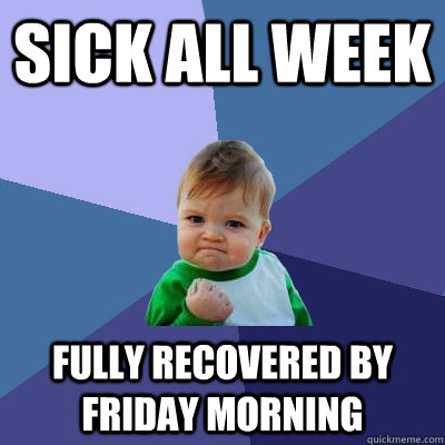 Sick all week Fully recovered by friday morning - Sick all week Fully recovered by friday morning  Success Kid