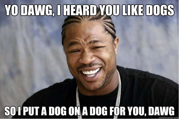 yo dawg, i heard you like dogs So i put a dog on a dog for you, dawg  Shakesspear Yo dawg