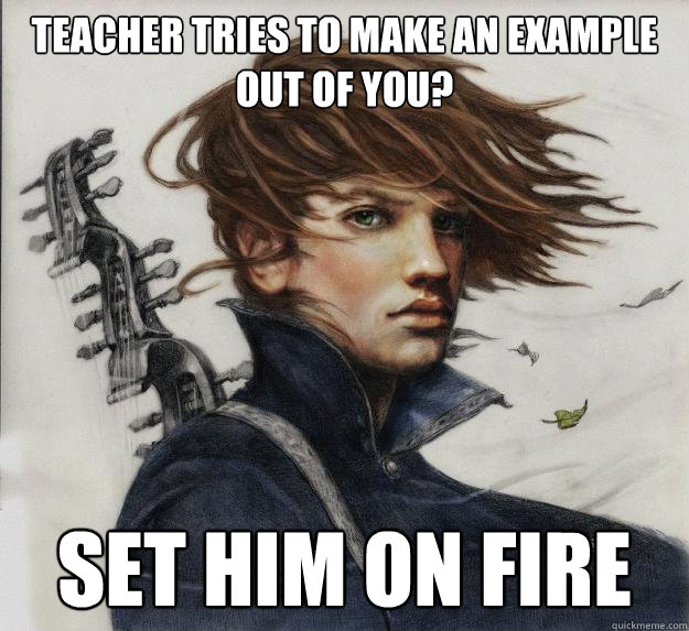 Teacher tries to make an example out of you? Set him on fire - Teacher tries to make an example out of you? Set him on fire  Advice Kvothe