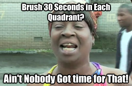 Brush 30 Seconds in Each Quadrant? Ain't Nobody Got time for That!