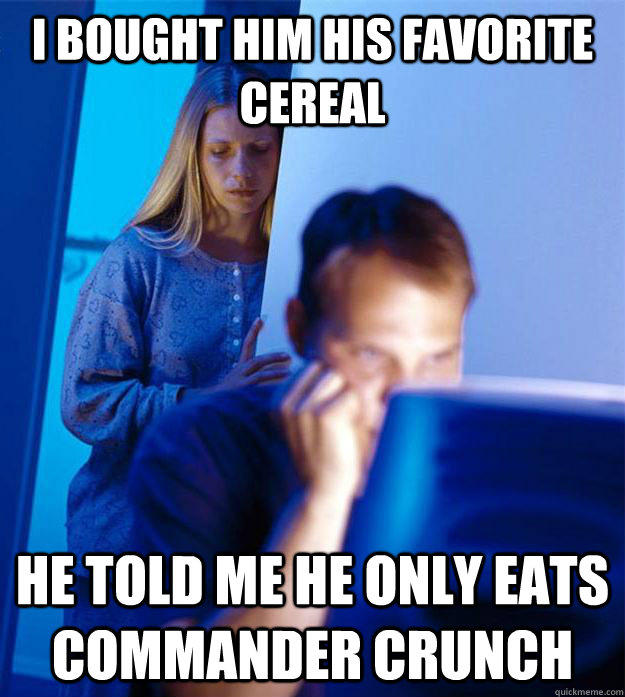 I bought him his favorite cereal he told me he only eats commander crunch  Redditors Wife