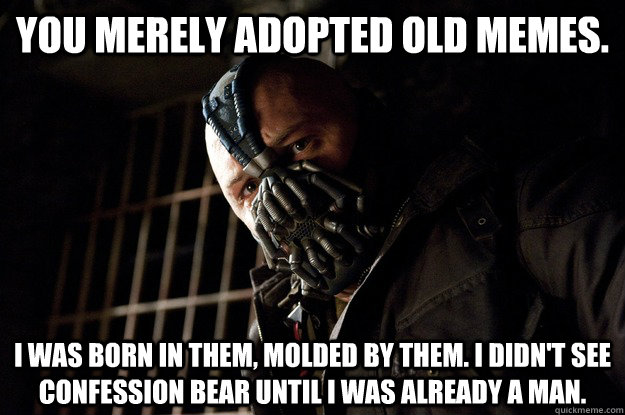 You merely adopted old memes. I was born in them, molded by them. I didn't see confession bear until i was already a man. - You merely adopted old memes. I was born in them, molded by them. I didn't see confession bear until i was already a man.  Angry Bane