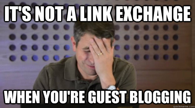 It's not a link exchange when you're guest blogging - It's not a link exchange when you're guest blogging  Facepalm Matt Cutts
