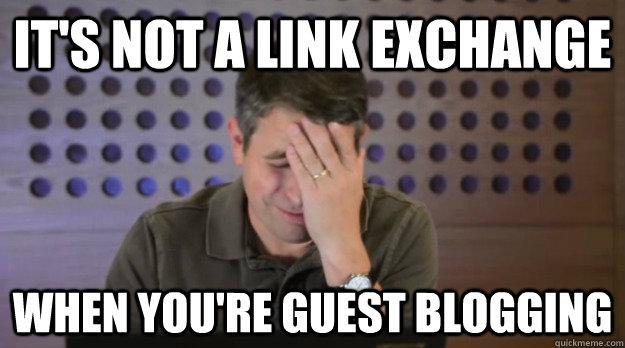 It's not a link exchange when you're guest blogging - It's not a link exchange when you're guest blogging  Facepalm Matt Cutts