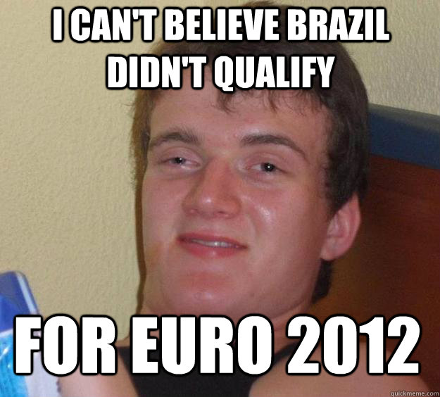 I CAN'T BELIEVE BRAZIL DIDN'T QUALIFY FOR EURO 2012