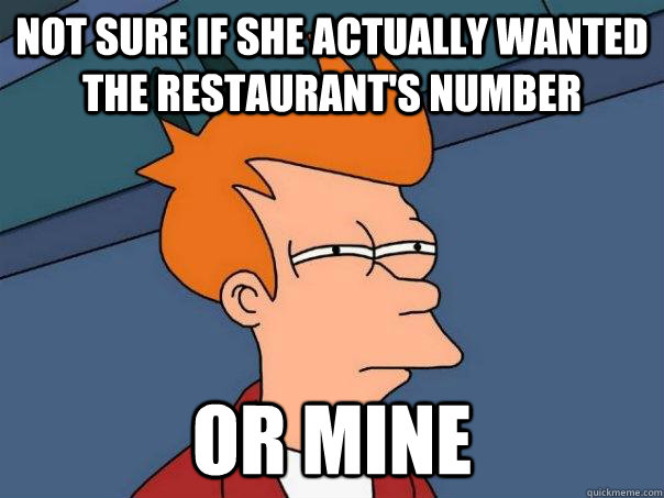 not sure if she actually wanted the restaurant's number or mine - not sure if she actually wanted the restaurant's number or mine  Futurama Fry