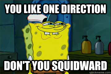 you like one direction Don't you squidward
