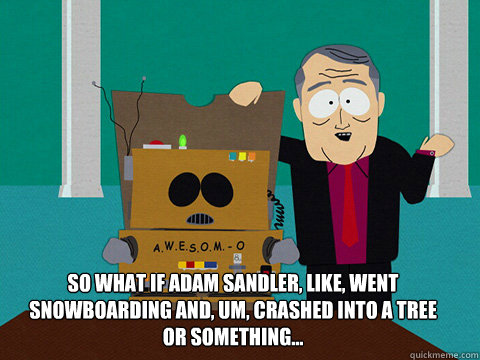 So what if Adam Sandler, like, went snowboarding and, um, crashed into a tree or something...