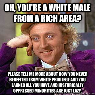 Oh, you're a white male from a rich area? Please tell me more about how you never benefited from white privilege and you earned all you have and historically oppressed minorities are just lazy. - Oh, you're a white male from a rich area? Please tell me more about how you never benefited from white privilege and you earned all you have and historically oppressed minorities are just lazy.  Condescending Wonka