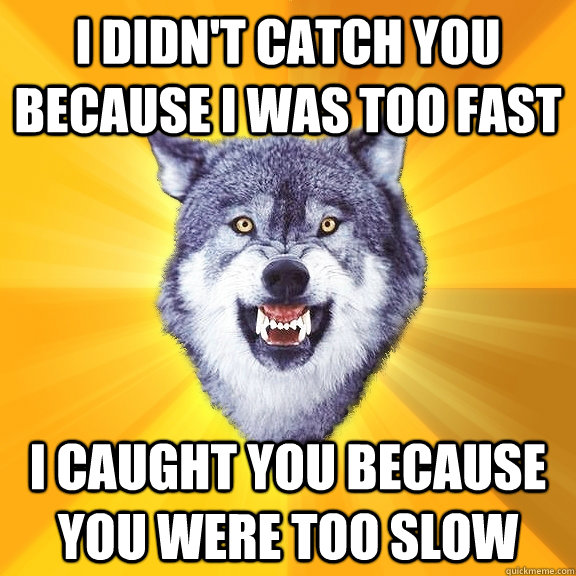 I DIDN'T CATCH YOU BECAUSE I WAS TOO FAST I CAUGHT YOU BECAUSE YOU WERE TOO SLOW - I DIDN'T CATCH YOU BECAUSE I WAS TOO FAST I CAUGHT YOU BECAUSE YOU WERE TOO SLOW  Courage Wolf