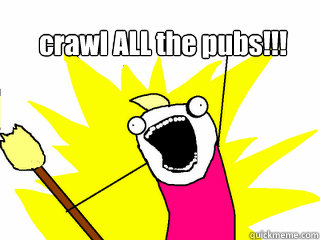 crawl ALL the pubs!!!  - crawl ALL the pubs!!!   All The Things