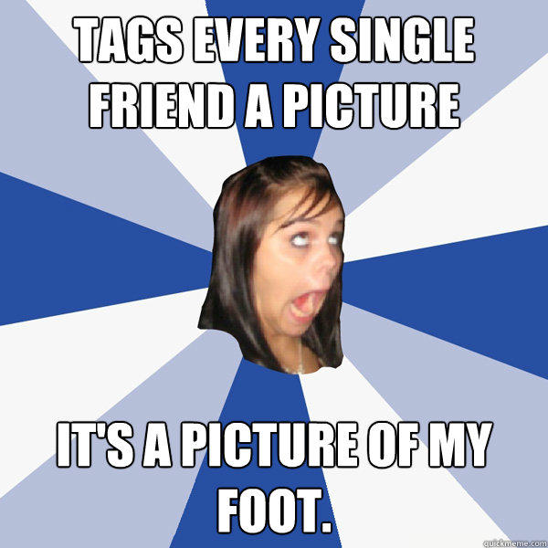 Tags every single friend a picture It's a picture of my foot.   - Tags every single friend a picture It's a picture of my foot.    Annoying Facebook Girl