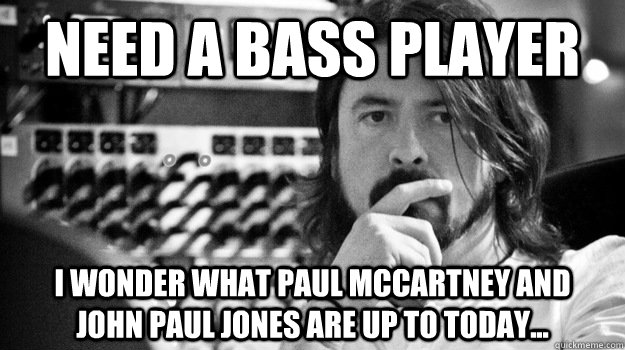 need a bass player i wonder what paul mccartney and    john paul jones are up to today... - need a bass player i wonder what paul mccartney and    john paul jones are up to today...  Grohlbassist