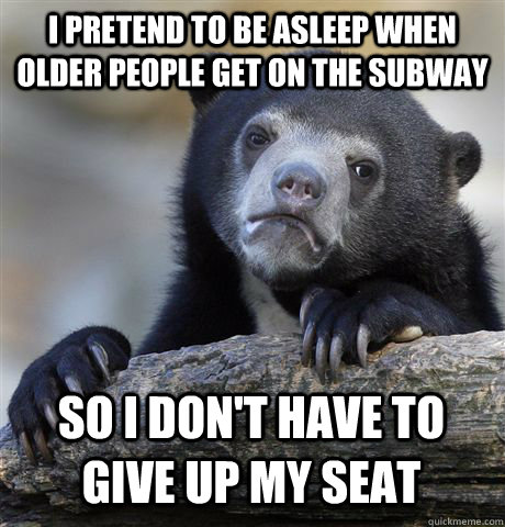 I pretend to be asleep when older people get on the subway So I don't have to give up my seat  Confession Bear